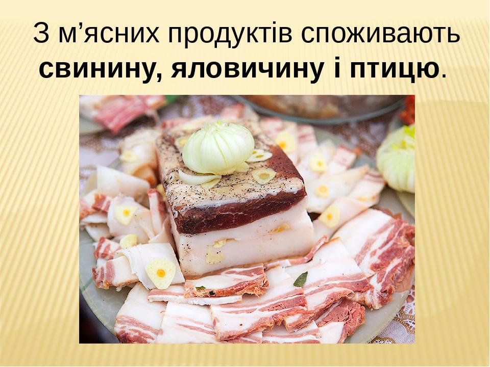 З м'ясних продуктів споживають свинину, яловичину і птицю.