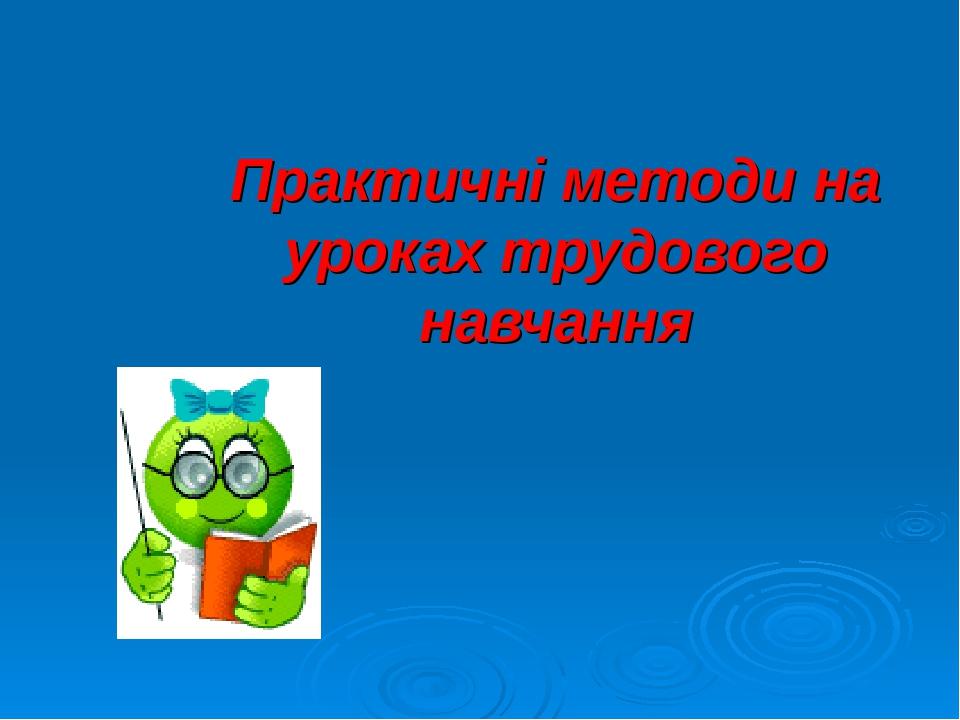 Практичні методи на уроках трудового навчання
