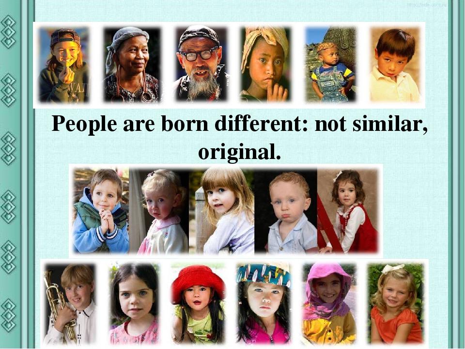 People are born different: not similar, original.