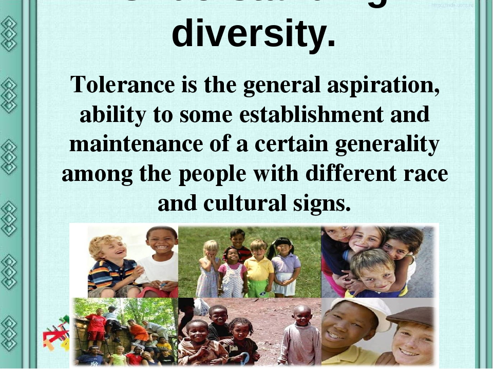 Understanding diversity. Tolerance is the general aspiration, ability to some establishment and maintenance of a certain generality among the peopl...