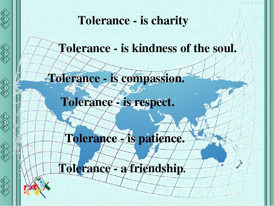 Tolerance - is charity Tolerance - is kindness of the soul. Tolerance - is compassion. Tolerance - is respect. Tolerance - a friendship. Tolerance ...