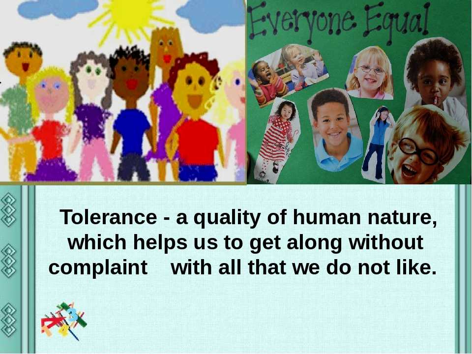 Tolerance - a quality of human nature, which helps us to get along without complaint with all that we do not like.