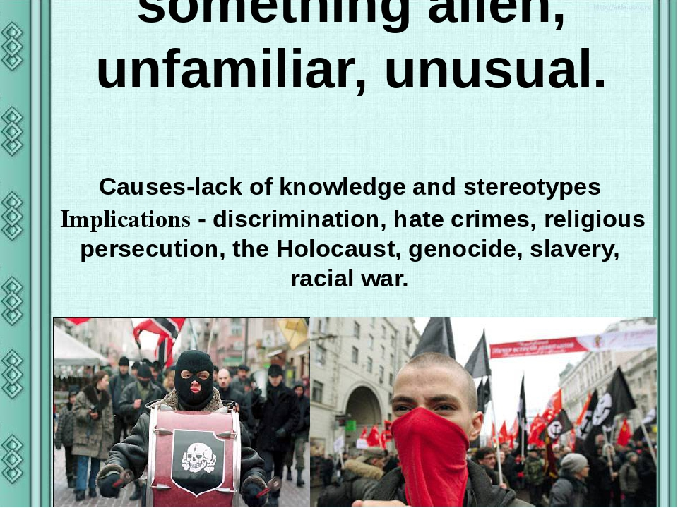 INTOLERANCE Xenophobia —intolerance to something alien, unfamiliar, unusual. Causes-lack of knowledge and stereotypes Implications - discrimination...