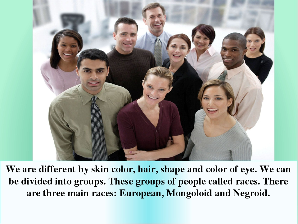 We are different by skin color, hair, shape and color of eye. We can be divided into groups. These groups of people called races. There are three m...