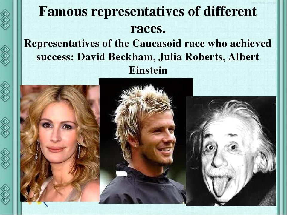 Famous representatives of different races. Representatives of the Caucasoid race who achieved success: David Beckham, Julia Roberts, Albert Einstein