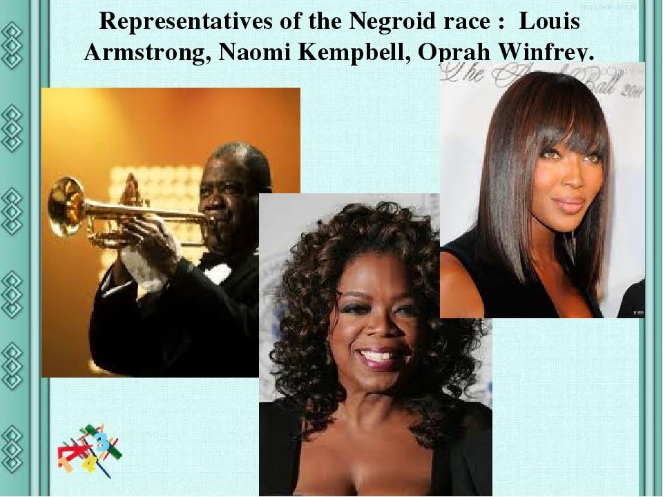 Representatives of the Negroid race : Louis Armstrong, Naomi Kempbell, Oprah Winfrey.