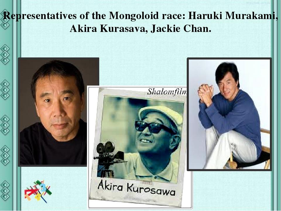Representatives of the Mongoloid race: Haruki Murakami, Akira Kurasava, Jackie Chan.