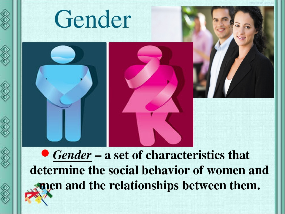Gender Gender – a set of characteristics that determine the social behavior of women and men and the relationships between them.