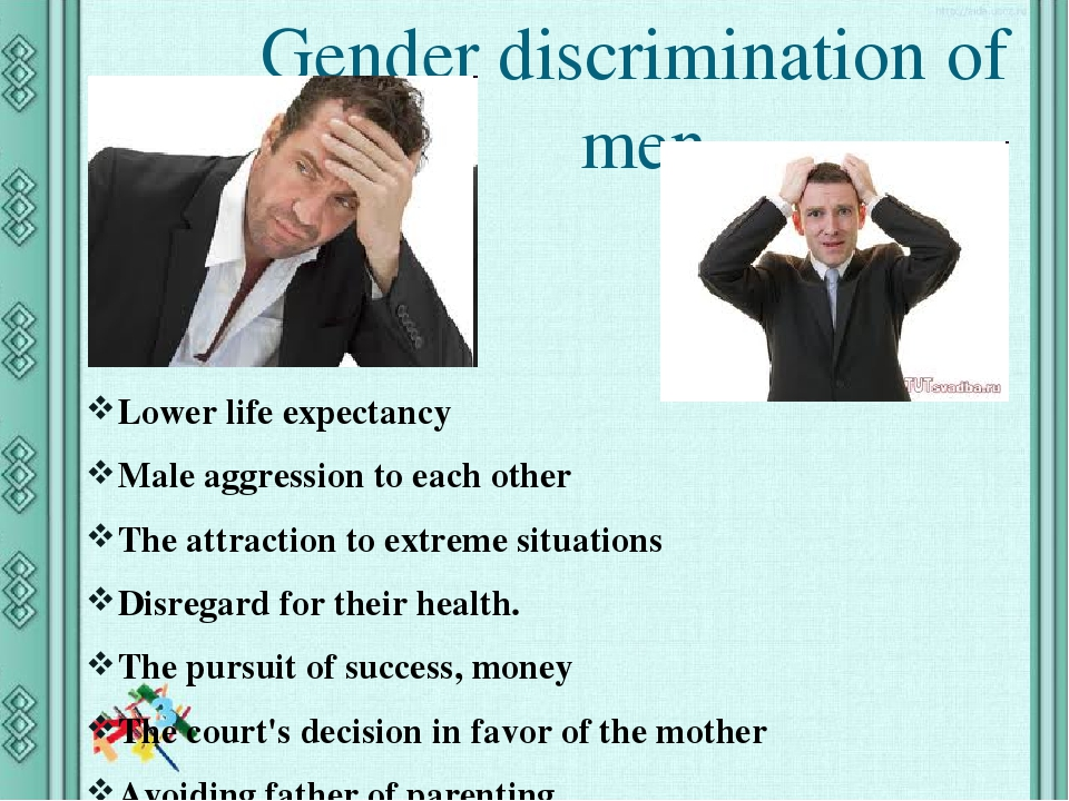 Gender discrimination of men Lower life expectancy Male aggression to each other The attraction to extreme situations Disregard for their health. T...