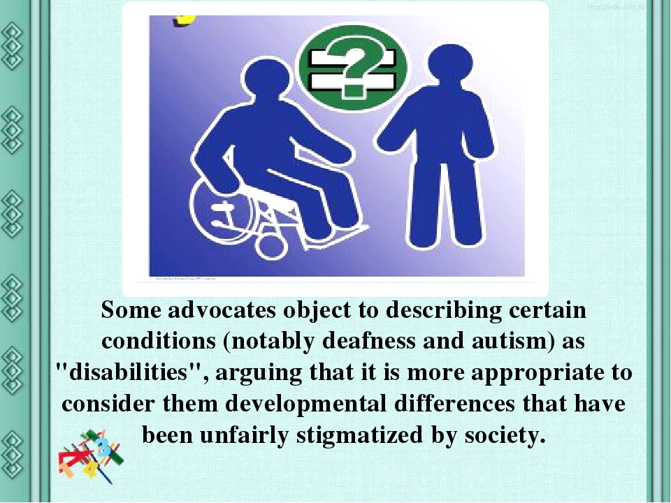 """Some advocates object to describing certain conditions (notably deafness and autism) as """"disabilities"""", arguing that it is more appropriate to cons..."""