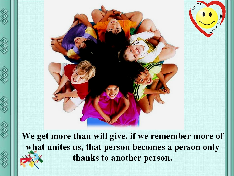We get more than will give, if we remember more of what unites us, that person becomes a person only thanks to another person.