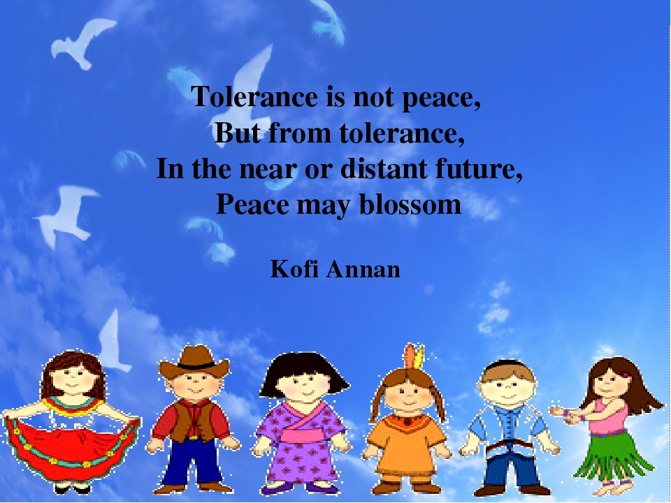 Tolerance is not peace, But from tolerance, In the near or distant future, Peace may blossom Kofi Annan