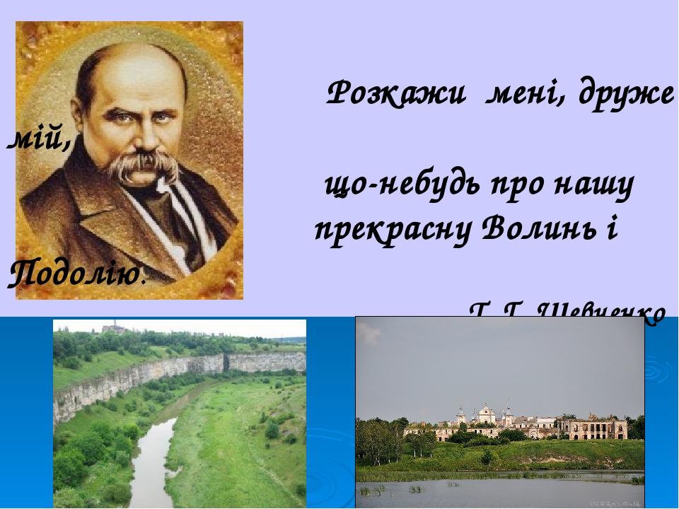 Розкажи мені, друже мій, що-небудь про нашу прекрасну Волинь і Подолію. Т. Г. Шевченко