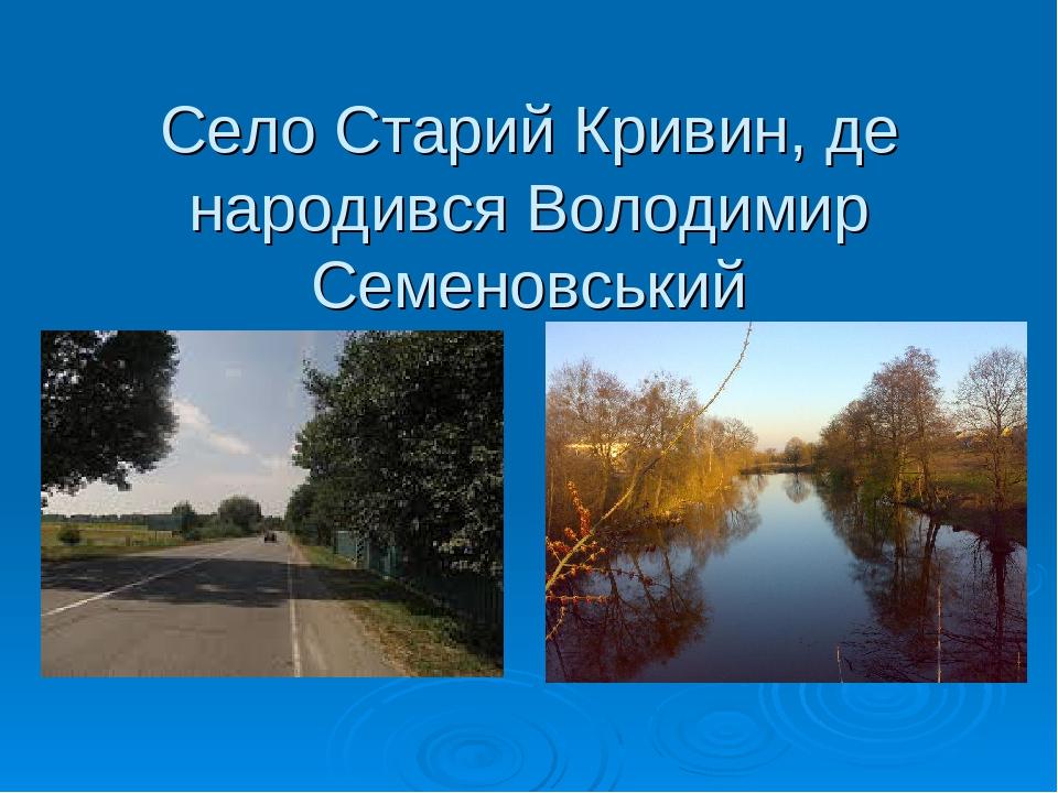 Село Старий Кривин, де народився Володимир Семеновський