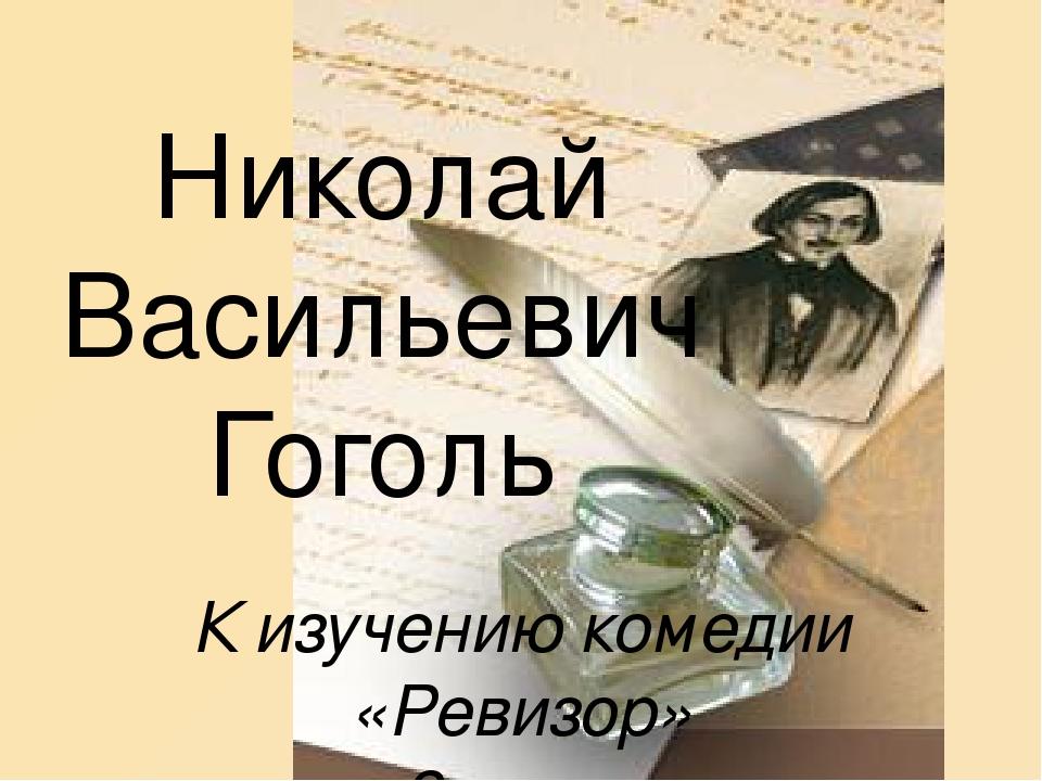 Николай Васильевич Гоголь К изучению комедии «Ревизор» 8 класс