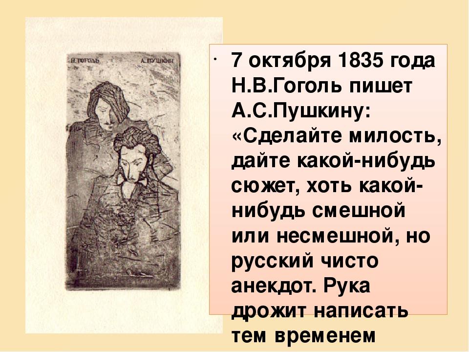 7 октября 1835 года Н.В.Гоголь пишет А.С.Пушкину: «Сделайте милость, дайте какой-нибудь сюжет, хоть какой-нибудь смешной или несмешной, но русский ...