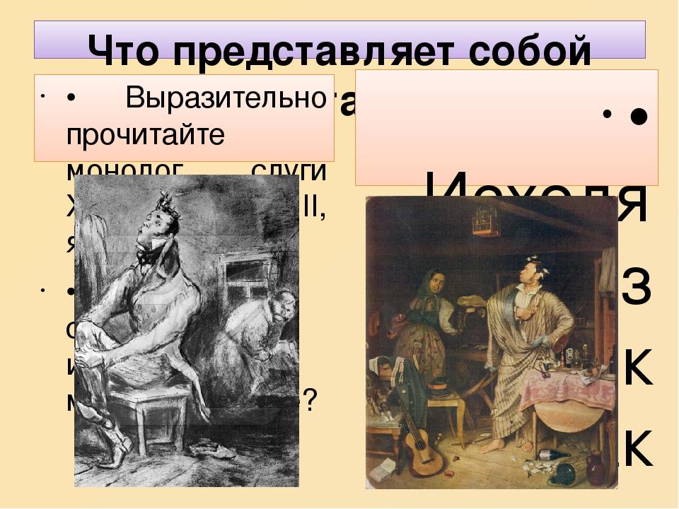 Что представляет собой Хлестаков? • Выразительно прочитайте монолог слуги Хлестакова(Д. ІІ, явл. 1) • Что нам становится известно о молодом барине?...