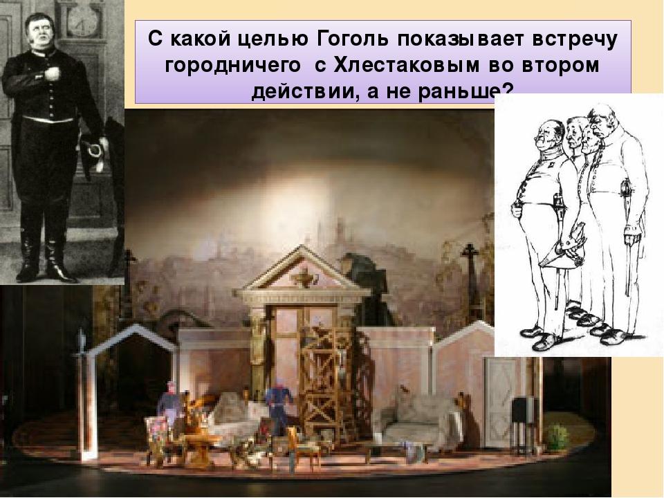 С какой целью Гоголь показывает встречу городничего с Хлестаковым во втором действии, а не раньше?