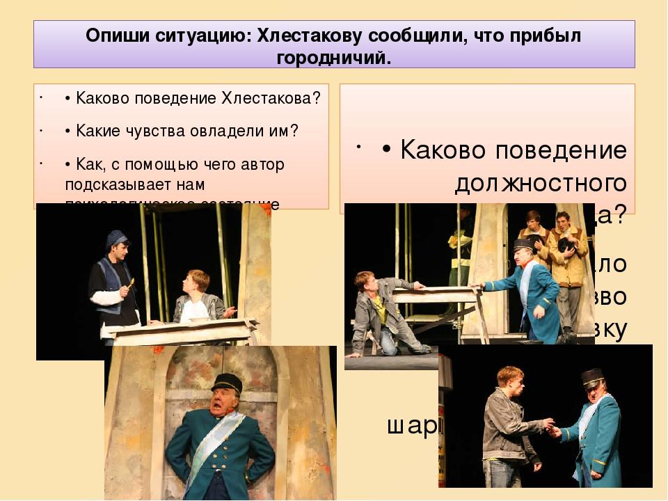 Опиши ситуацию: Хлестакову сообщили, что прибыл городничий. • Каково поведение Хлестакова? • Какие чувства овладели им? • Как, с помощью чего автор...