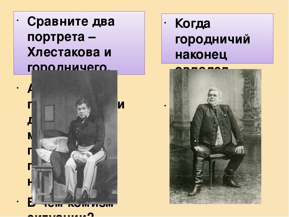 Сравните два портрета – Хлестакова и городничего. А теперь перенесите эти две фигуры в маленький грязный гостиничный номер. В чем комизм ситуации? ...