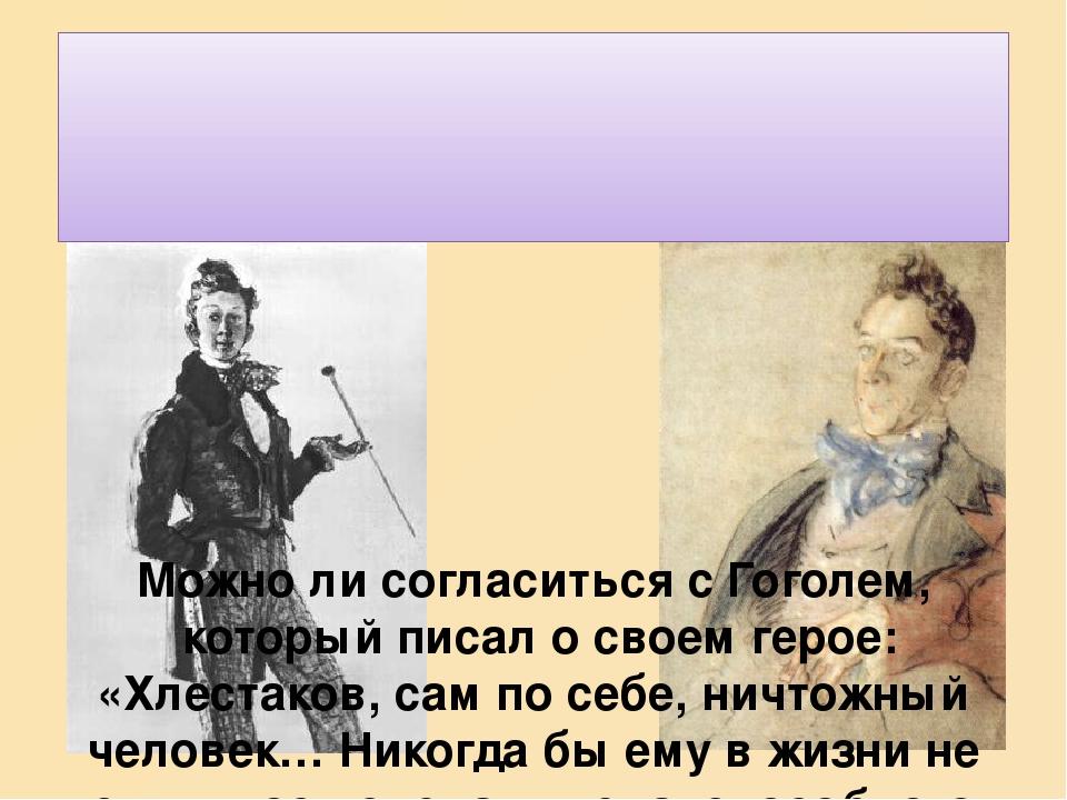 Можно ли согласиться с Гоголем, который писал о своем герое: «Хлестаков, сам по себе, ничтожный человек… Никогда бы ему в жизни не случилось сделат...