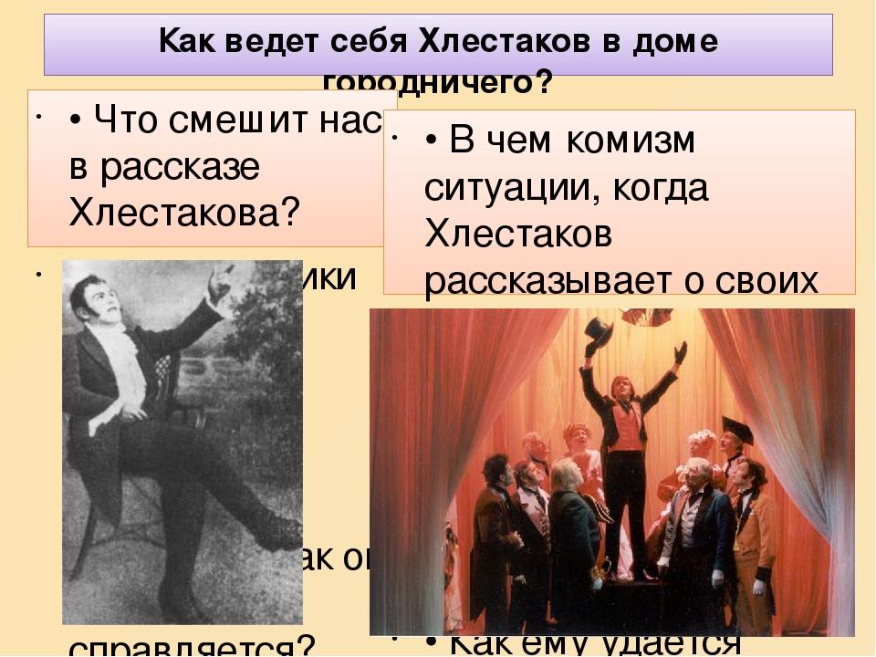 Как ведет себя Хлестаков в доме городничего? • Что смешит нас в рассказе Хлестакова? • Какие реплики Хлестакова настолько нелепы, что самого его за...