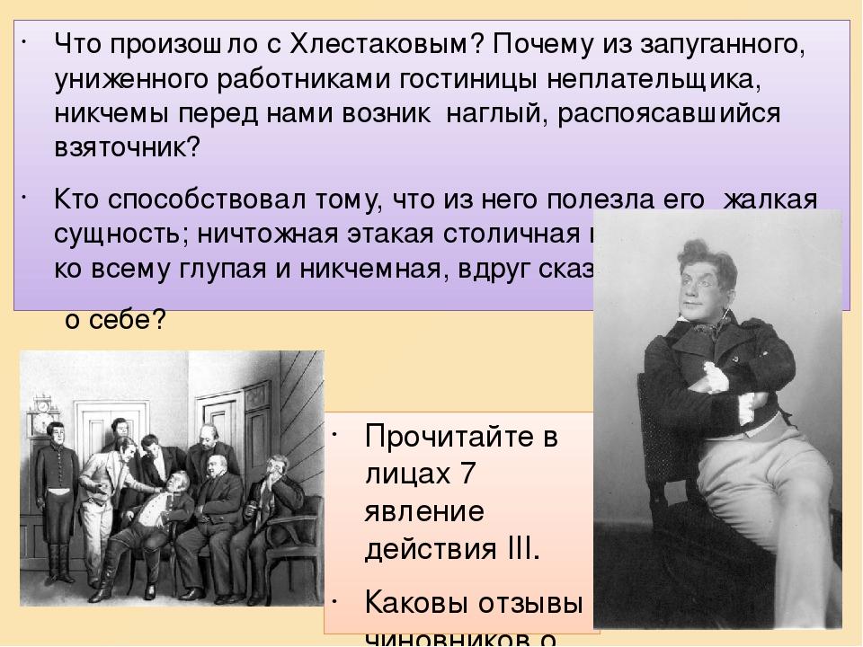Прочитайте в лицах 7 явление действия ІІІ. Каковы отзывы чиновников о Хлестакове? Что произошло с Хлестаковым? Почему из запуганного, униженного ра...