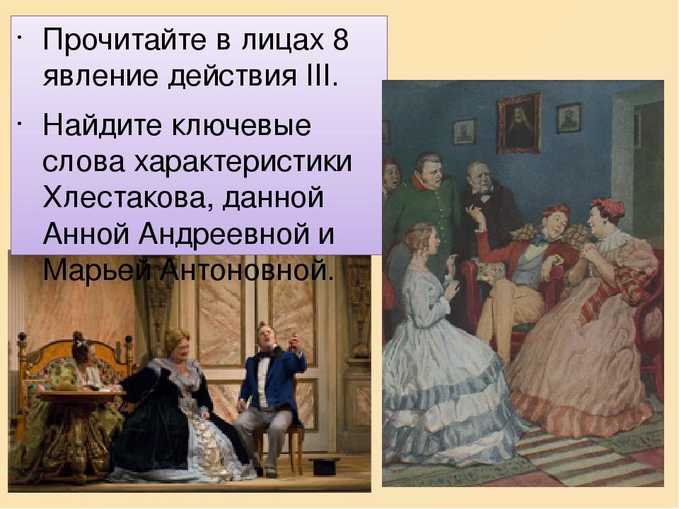 Прочитайте в лицах 8 явление действия ІІІ. Найдите ключевые слова характеристики Хлестакова, данной Анной Андреевной и Марьей Антоновной.