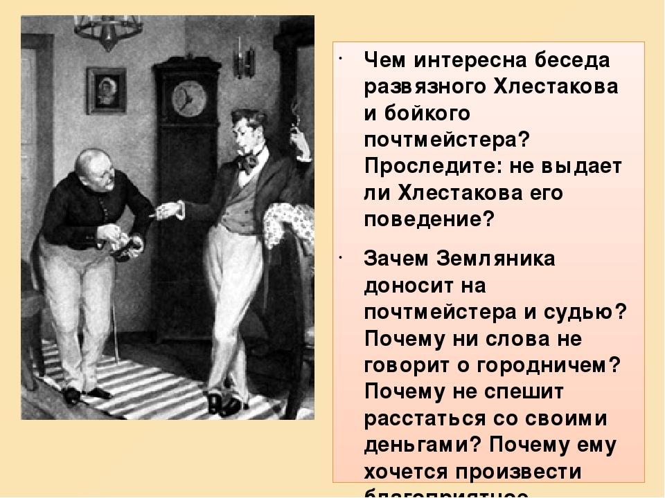 Чем интересна беседа развязного Хлестакова и бойкого почтмейстера? Проследите: не выдает ли Хлестакова его поведение? Зачем Земляника доносит на по...