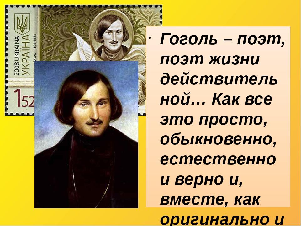 Гоголь – поэт, поэт жизни действительной… Как все это просто, обыкновенно, естественно и верно и, вместе, как оригинально и ново! Гоголь не пишет, ...
