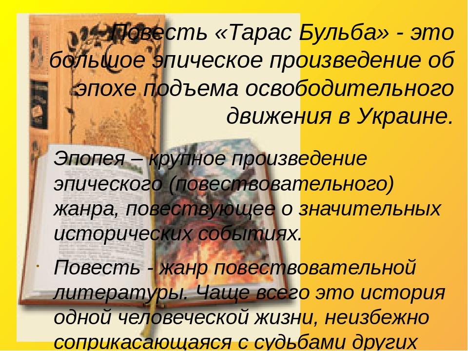 Повесть «Тарас Бульба» - это большое эпическое произведение об эпохе подъема освободительного движения в Украине. Эпопея – крупное произведение эпи...