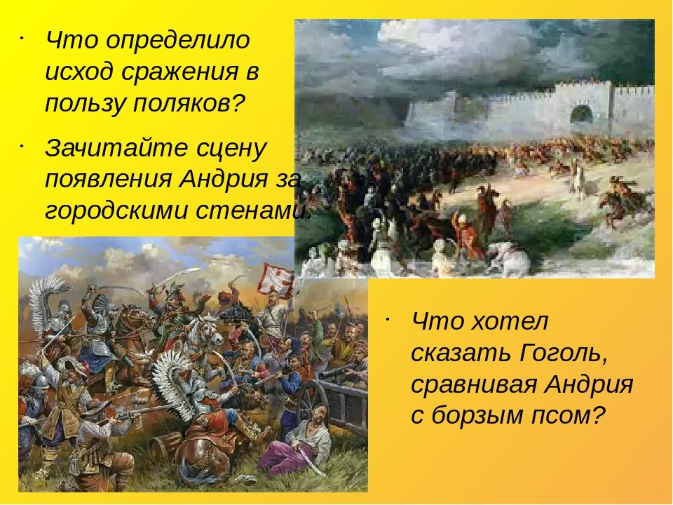 Что хотел сказать Гоголь, сравнивая Андрия с борзым псом? Что определило исход сражения в пользу поляков? Зачитайте сцену появления Андрия за город...