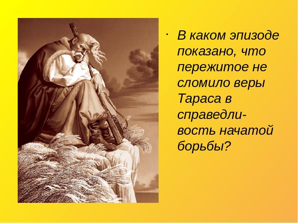В каком эпизоде показано, что пережитое не сломило веры Тараса в справедли-вость начатой борьбы?