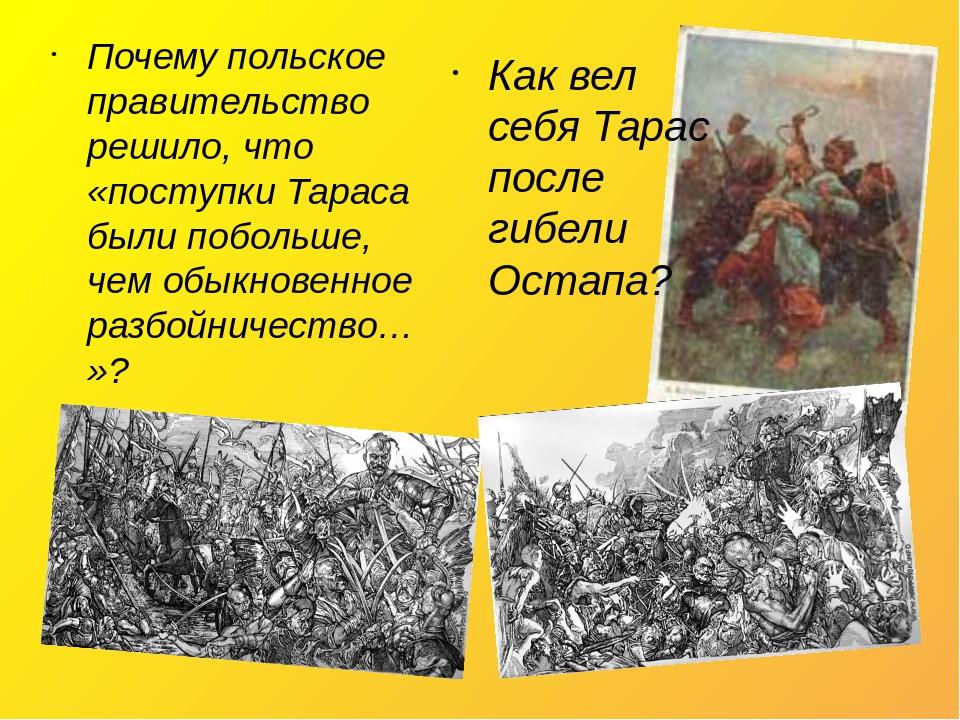 Почему польское правительство решило, что «поступки Тараса были побольше, чем обыкновенное разбойничество…»? Как вел себя Тарас после гибели Остапа?