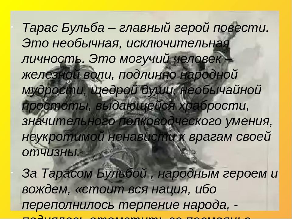 Тарас Бульба – главный герой повести. Это необычная, исключительная личность. Это могучий человек – железной воли, подлинно народной мудрости, щедр...
