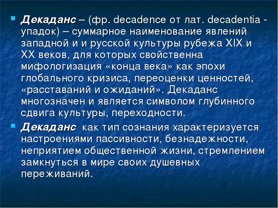 Декаданс – (фр. decadence от лат. decadentia - упадок) – суммарное наименование явлений западной и и русской культуры рубежа ХIХ и ХХ веков, для ко...