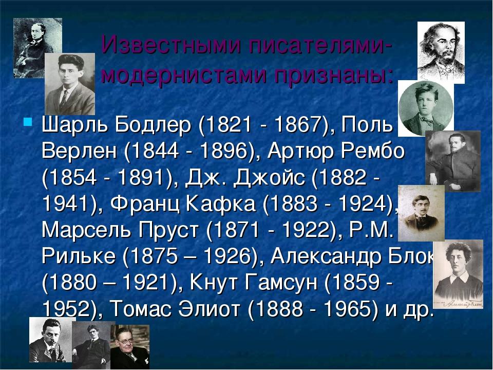 Известными писателями-модернистами признаны: Шарль Бодлер (1821 - 1867), Поль Верлен (1844 - 1896), Артюр Рембо (1854 - 1891), Дж. Джойс (1882 - 19...