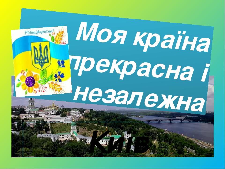 Моя країна прекрасна і незалежна Київ