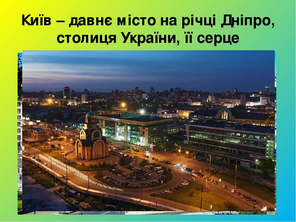 Київ – давнє місто на річці Дніпро, столиця України, її серце