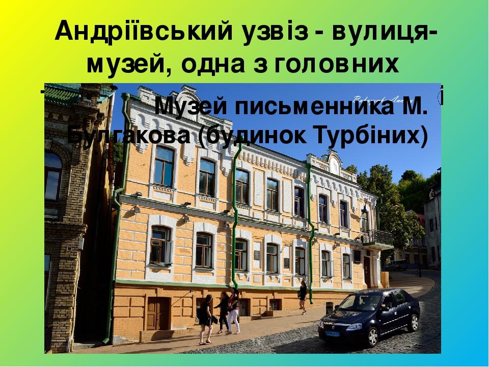 Андріївський узвіз - вулиця-музей, одна з головних туристичних пам'яток столиці Музей письменника М. Булгакова (будинок Турбіних)