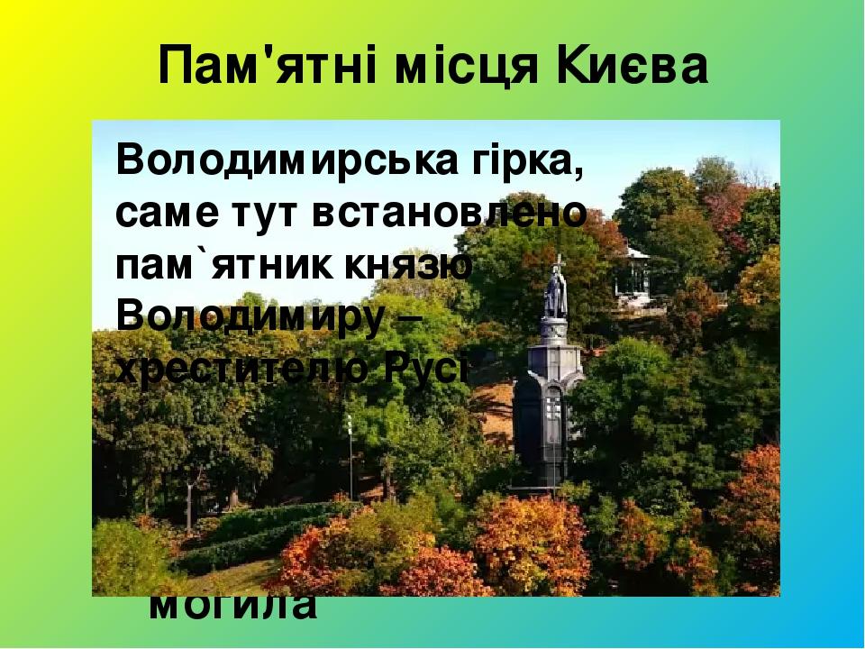 Пам'ятні місця Києва Аскольдова могила Володимирська гірка, саме тут встановлено пам`ятник князю Володимиру – хрестителю Русі