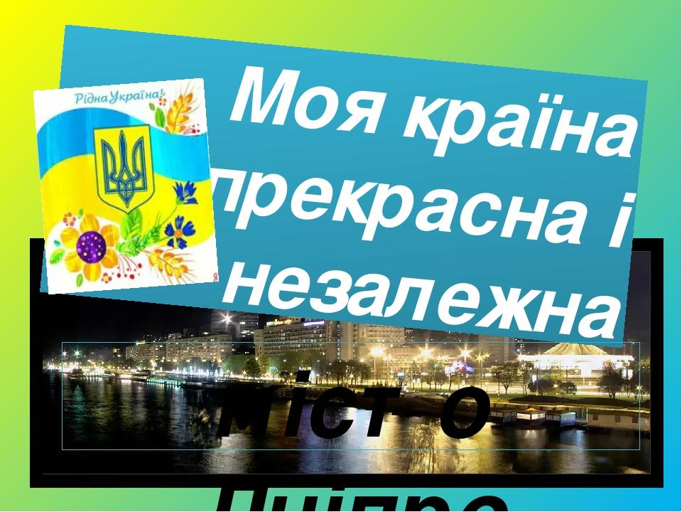 Моя країна прекрасна і незалежна місто Дніпро