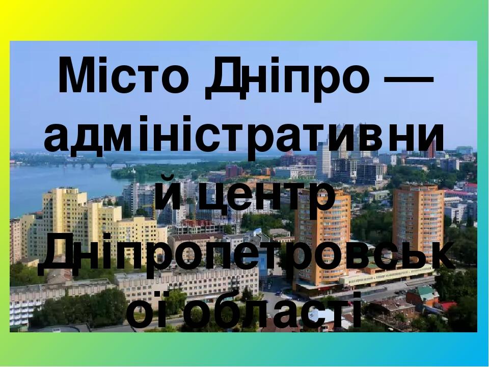 Місто Дніпро — адміністративний центр Дніпропетровської області