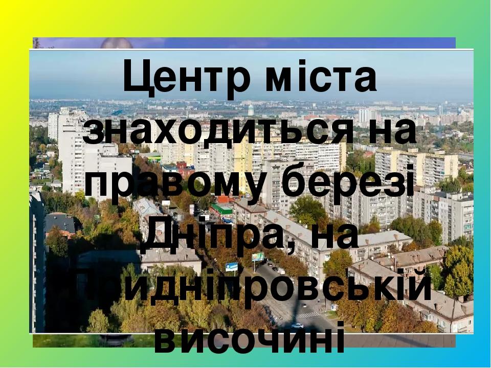 Центр міста знаходиться на правому березі Дніпра, на Придніпровській височині