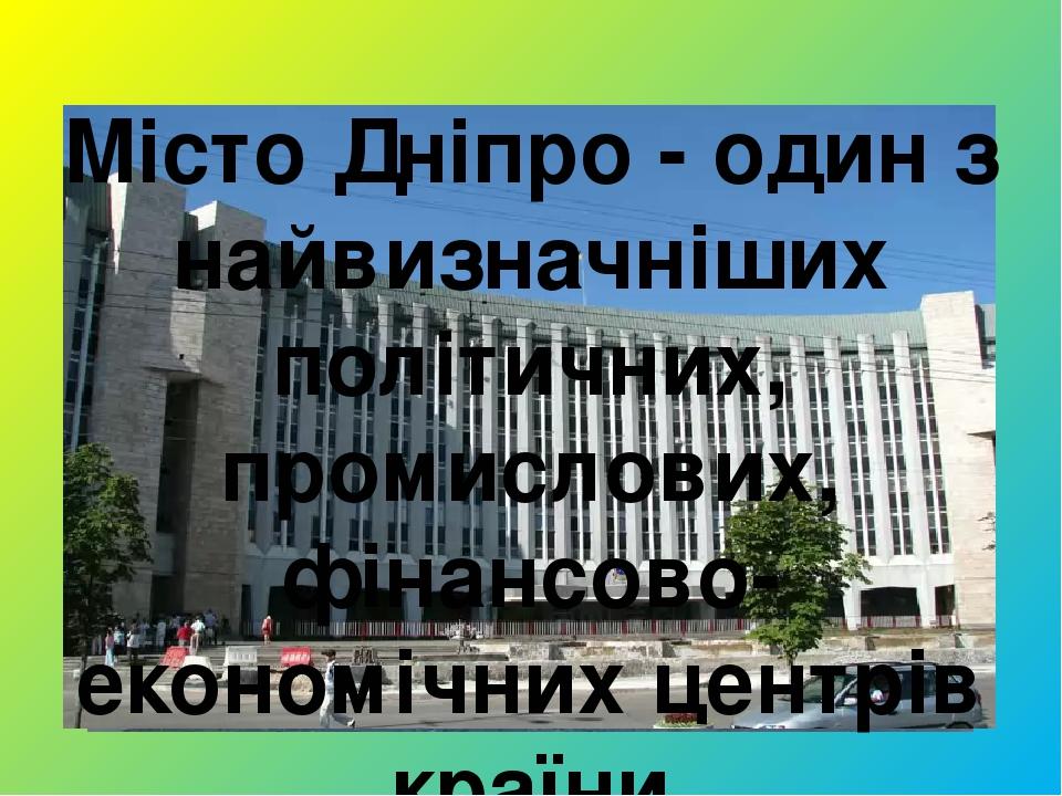 Місто Дніпро - один з найвизначніших політичних, промислових, фінансово-економічних центрів країни