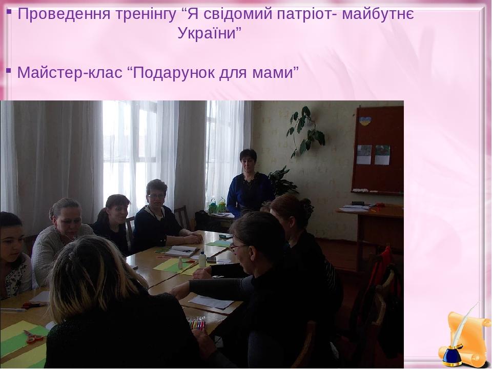 """Проведення тренінгу """"Я свідомий патріот- майбутнє України"""" Майстер-клас """"Подарунок для мами"""""""