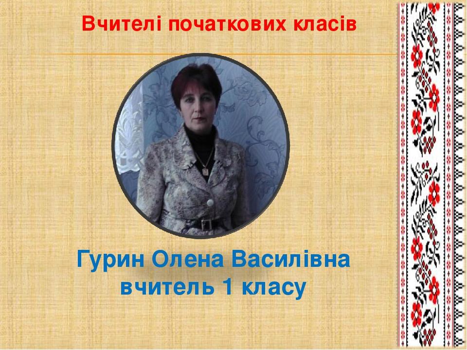 Гурин Олена Василівна вчитель 1 класу Вчителі початкових класів