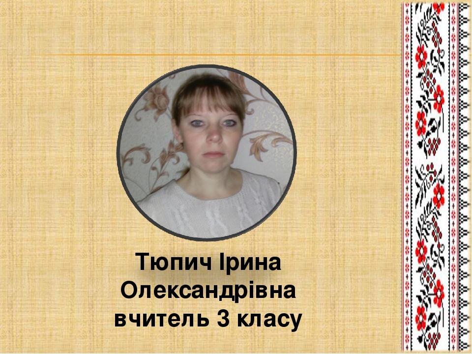 Тюпич Ірина Олександрівна вчитель 3 класу
