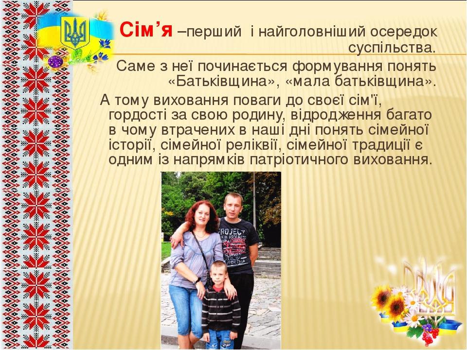 Сім'я –перший і найголовніший осередок суспільства. Саме з неї починається формування понять «Батьківщина», «мала батьківщина». А тому виховання по...