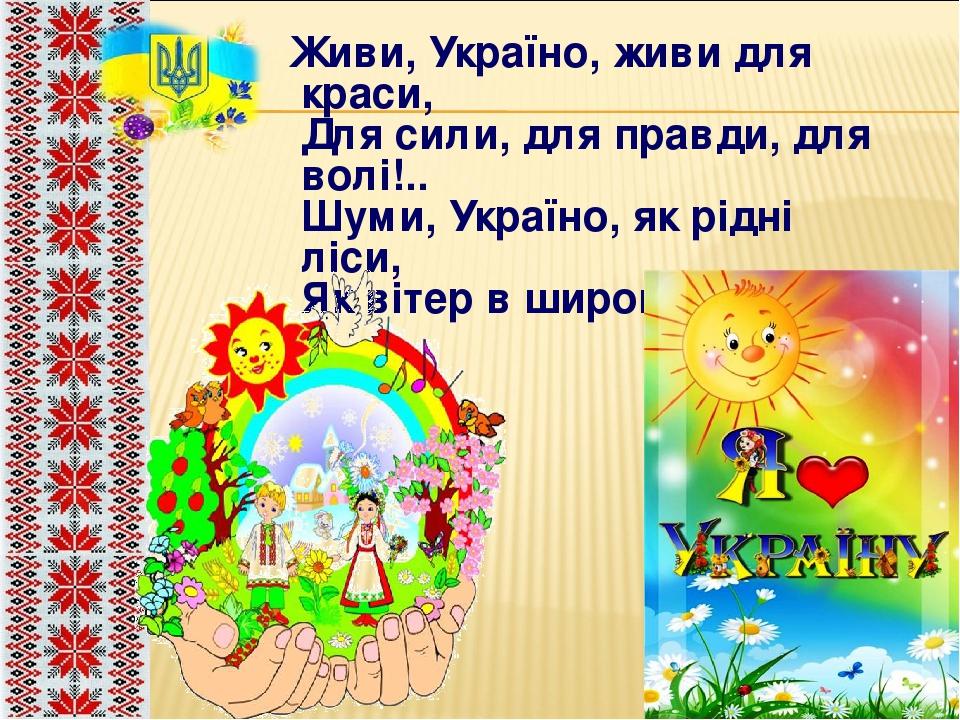 Живи, Україно, живи для краси, Для сили, для правди, для волі!.. Шуми, Україно, як рідні ліси, Як вітер в широкому полі.